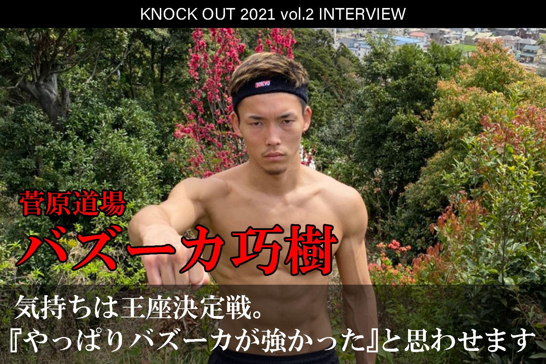 4.25 KNOCK OUT 2021 vol.2|バズーカ巧樹インタビュー公開!