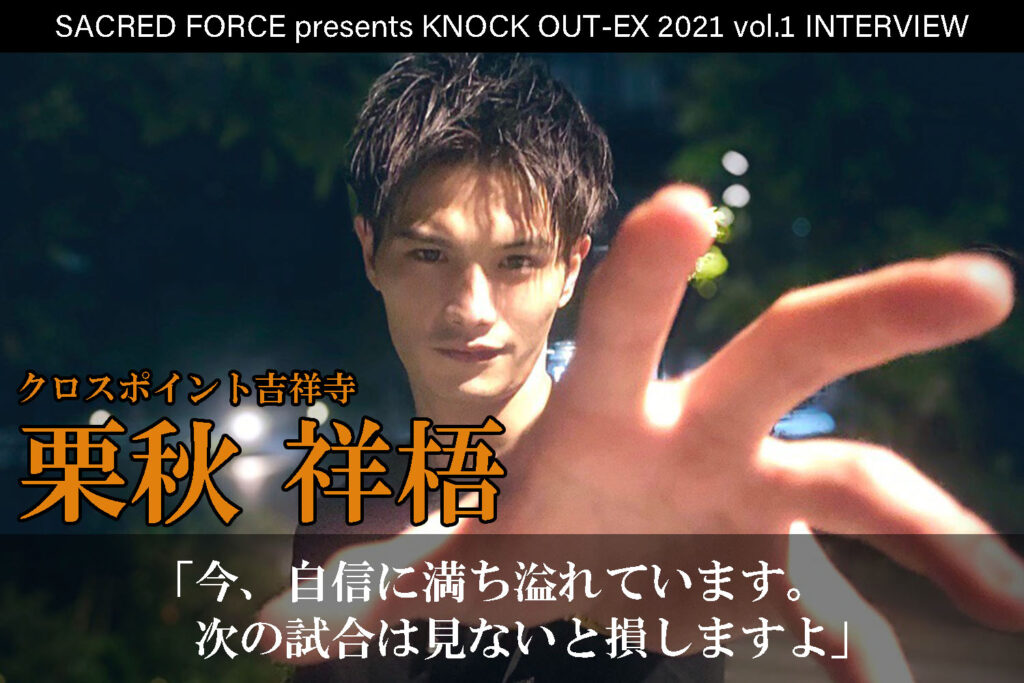 4.4 SACRED FORCE presents KNOCK OUT-EX 2021 vol.1 栗秋祥梧インタビュー公開!