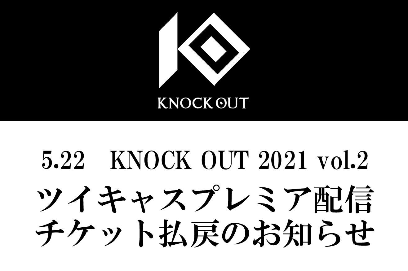5.22 KNOCK OUT 2021 vol.2|ツイキャスプレミア配信チケット払戻のお知らせ